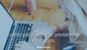 Cuanto pagaria por un prestamo de 6000 euros